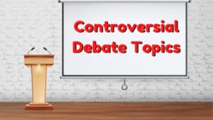 30 Controversial Debate Topics | Controversial Issues For Debate